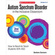 Autism Spectrum Disorder in the Inclusive Classroom, 2nd Edition How to Reach & Teach Students with ASD by Boroson, Barbara L., 9781338038545