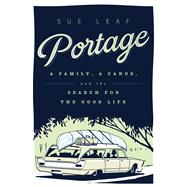 Portage: A Family, a Canoe, and the Search for the Good Life by Leaf, Sue, 9780816698547