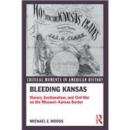 Bleeding Kansas: Slavery, Sectionalism, and Civil War on the Missouri-Kansas Border by Woods; Michael, 9781138958548