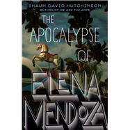 The Apocalypse of Elena Mendoza by Hutchinson, Shaun David, 9781481498548