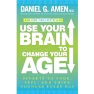 Use Your Brain to Change Your Age by AMEN, DANIEL G. MD, 9780307888549