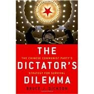 The Dictator's Dilemma The Chinese Communist Party's Strategy for Survival by Dickson, Bruce J., 9780190228552