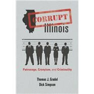 Corrupt Illinois: Patronage, Cronyism, and Criminality by Gradel, Thomas J.; Simpson, Dick; Edgar, Jim, 9780252078552