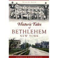 Historic Tales of Bethlehem, New York by Leath, Susan E., 9781467118552