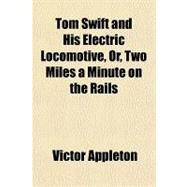 Tom Swift and His Electric Locomotive, Or, Two Miles a Minute on the Rails by Appleton, Victor, 9781153728553