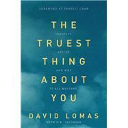 The Truest Thing about You Identity, Desire, and Why It All Matters by Lomas, David; Jacobsen, D. R.; Chan, Francis, 9780781408554