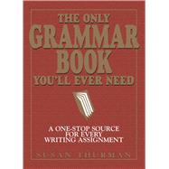 The Only Grammar Book You'll Ever Need: A One-Stop Source for Every Writing Assignment by Thurman, Susan, 9781580628556