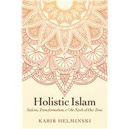 Holistic Islam Sufism, Transformation, and the Needs of Our Time by Helminski, Kabir, 9781940468556