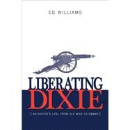 Liberating Dixie: An Editor's Life, from Ole Miss to Obama by Williams, Ed, 9780989788557