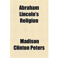 Abraham Lincoln's Religion by Peters, Madison Clinton; New York Commissioners for the Harbor an, 9781154468557