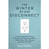 The Winter of Our Disconnect: How Three Totally Wired Teenagers (And a Mother Who Slept With Her Iphone) Pulled the Plug on Their Technology and Lived to Tell the Tale by Maushart, Susan, 9781585428557