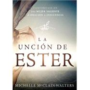 La Unción de Ester / The anointing of Esther: Conviértase en una mujer valiente de oración e influencia by Mcclain-walters, Michelle, 9781621368557