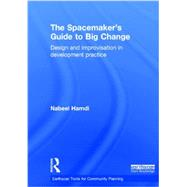The Spacemaker's Guide to Big Change: Design and Improvisation in Development Practice by Hamdi; Nabeel, 9780415838559