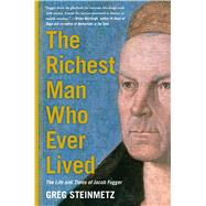 The Richest Man Who Ever Lived The Life and Times of Jacob Fugger by Steinmetz, Greg, 9781451688559