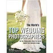 The World's Top Wedding Photographers Ten Top Photographers Share the Secrets Behind Their Incredible Images by Hurter, Bill, 9781608958559