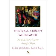 This Is All a Dream We Dreamed An Oral History of the Grateful Dead by Jackson, Blair; Gans, David, 9781250058560