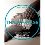 The Thai Massage Manual Natural Therapy for Flexibility, Relaxation, and Energy Balance by Mercati, Maria, 9781454928560