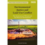 Environmental Justice and Land Use Conflict: The governance of mineral and gas resource development by Kennedy; Amanda, 9781138888562