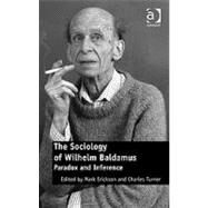 The Sociology of Wilhelm Baldamus: Paradox and Inference by Erickson,Mark;Erickson,Mark, 9780754678564