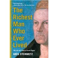 The Richest Man Who Ever Lived The Life and Times of Jacob Fugger by Steinmetz, Greg, 9781451688566