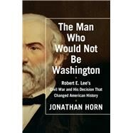 The Man Who Would Not Be Washington Robert E. Lee's Civil War and His Decision That Changed American History by Horn, Jonathan, 9781476748566