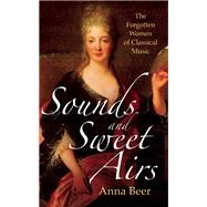 Sounds and Sweet Airs The Forgotten Women of Classical Music by Beer, Anna, 9781780748566