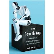 The Fourth Age Smart Robots, Conscious Computers, and the Future of Humanity by Reese, Byron, 9781501158568