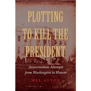 Plotting to Kill the President by Ayton, Mel, 9781612348568