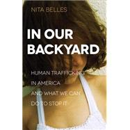 In Our Backyard: Human Trafficking in America and What We Can Do to Stop It by Belles, Nita, 9780801018572