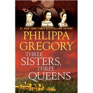 Three Sisters, Three Queens by Gregory, Philippa, 9781476758572