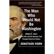 The Man Who Would Not Be Washington Robert E. Lee's Civil War and His Decision That Changed American History by Horn, Jonathan, 9781476748573