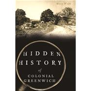 Hidden History of Colonial Greenwich by Wolfe, Missy, 9781467138574