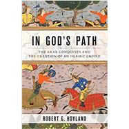 In God's Path The Arab Conquests and the Creation of an Islamic Empire by Hoyland, Robert G., 9780190618575