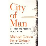 City of Man Religion and Politics in a New Era by Gerson, Michael; Wehner, Peter; Keller, Timothy, 9780802458575