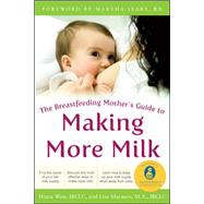 The Breastfeeding Mother's Guide to Making More Milk: Foreword by Martha Sears, RN by West, Diana; Marasco, Lisa, 9780071598576