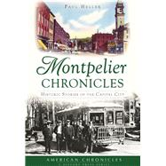 Montpelier Chronicles: Historic Stories of the Capital City by Heller, Paul, 9781467118576
