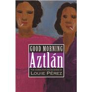 Good Morning, Aztlan by Perez, Louie, 9781882688579