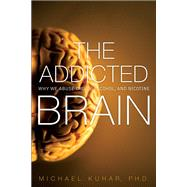 The Addicted Brain Why We Abuse Drugs, Alcohol, and Nicotine by Kuhar, Michael, 9780134288581