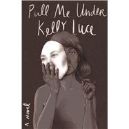 Pull Me Under A Novel by Luce, Kelly, 9780374238582