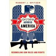 Guns across America Reconciling Gun Rules and Rights by Spitzer, Robert, 9780190228583