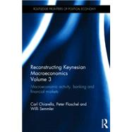 Reconstructing Keynesian Macroeconomics Volume 3: Macroeconomic Activity, Banking and Financial Markets by Chiarella; Carl, 9780415668583