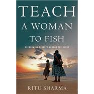 Teach a Woman to Fish Overcoming Poverty Around the Globe by Sharma, Ritu, 9781137278586
