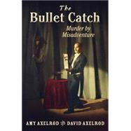 The Bullet Catch: Murder by Misadventure by Axelrod, Amy; Axelrod, David, 9780823428588