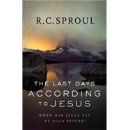 The Last Days According to Jesus: When Did Jesus Say He Would Return? by Sproul, R. C., 9780801018589