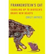 Frankenstein's Cat Cuddling Up to Biotech's Brave New Beasts by Anthes, Emily, 9780374158590