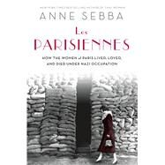 Les Parisiennes How the Women of Paris Lived, Loved, and Died Under Nazi Occupation by Sebba, Anne, 9781250048592
