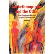 Autoethnography and the Other: Unsettling Power through Utopian Performatives by Spry; Tami, 9781611328592