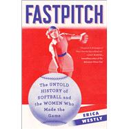 Fastpitch The Untold History of Softball and the Women Who Made the Game by Westly, Erica, 9781501118593