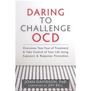 Daring to Challenge OCD: Overcome Your Fear of Treatment & Take Control of Your Life Using Exposure & Response Prevention by Davidson, Joan, Ph.d., 9781608828593