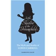 In the Shadow of the Dreamchild: The Myth and Reality of Lewis Carroll by Leach, Karoline, 9780720618594